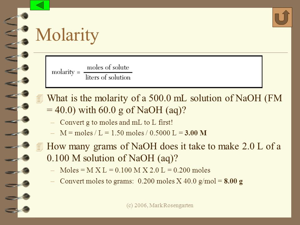 (c) 2006, Mark Rosengarten Molarity 4 What is the molarity of a 500.0 mL solution of NaOH (FM = 40.0) with 60.0 g of NaOH (aq)? –Convert g to moles an