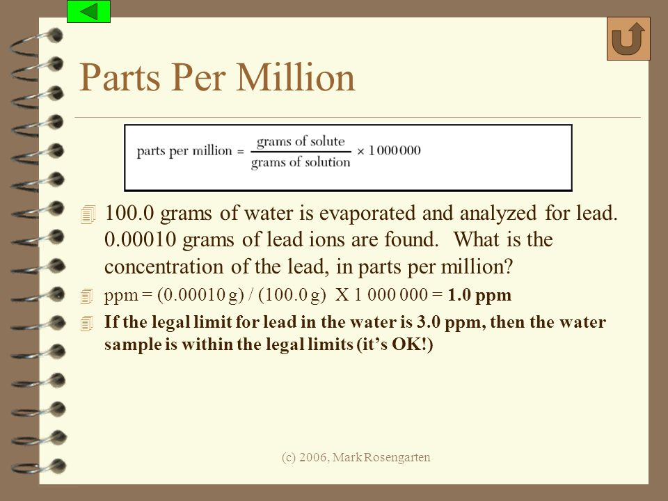 (c) 2006, Mark Rosengarten Parts Per Million 4 100.0 grams of water is evaporated and analyzed for lead. 0.00010 grams of lead ions are found. What is