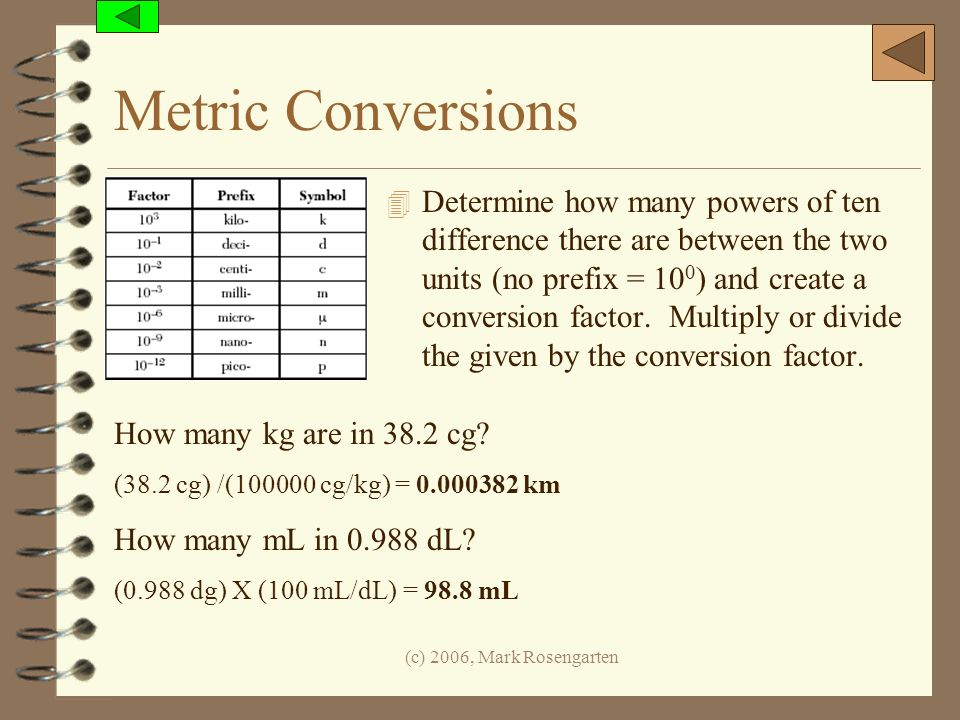 (c) 2006, Mark Rosengarten Metric Conversions 4 Determine how many powers of ten difference there are between the two units (no prefix = 10 0 ) and cr