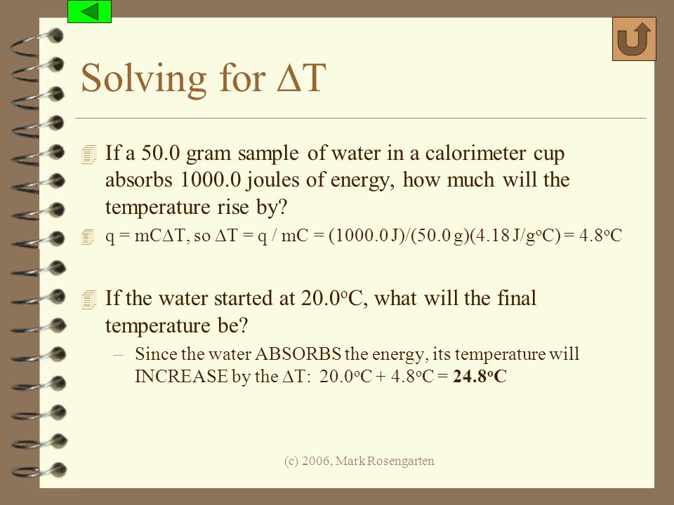 (c) 2006, Mark Rosengarten Solving for T 4 If a 50.0 gram sample of water in a calorimeter cup absorbs 1000.0 joules of energy, how much will the temp