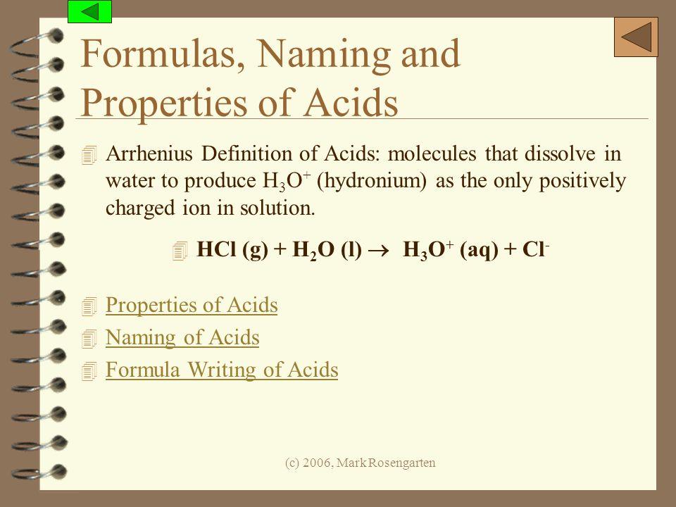 (c) 2006, Mark Rosengarten Formulas, Naming and Properties of Acids 4 Arrhenius Definition of Acids: molecules that dissolve in water to produce H 3 O