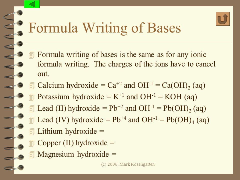 (c) 2006, Mark Rosengarten Formula Writing of Bases 4 Formula writing of bases is the same as for any ionic formula writing. The charges of the ions h