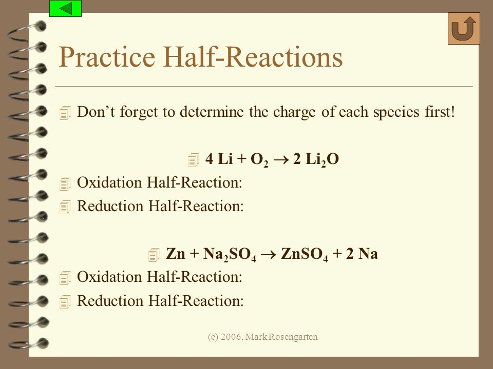 (c) 2006, Mark Rosengarten Practice Half-Reactions 4 Dont forget to determine the charge of each species first! 4 4 Li + O 2 2 Li 2 O 4 Oxidation Half