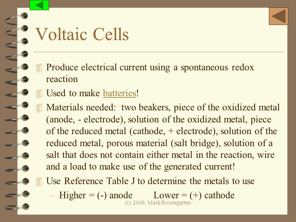 (c) 2006, Mark Rosengarten Voltaic Cells 4 Produce electrical current using a spontaneous redox reaction 4 Used to make batteries!batteries 4 Material