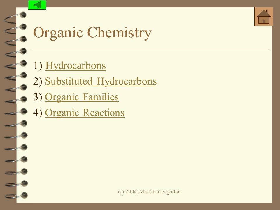(c) 2006, Mark Rosengarten Organic Chemistry 1) Hydrocarbons Hydrocarbons 2) Substituted HydrocarbonsSubstituted Hydrocarbons 3) Organic FamiliesOrgan