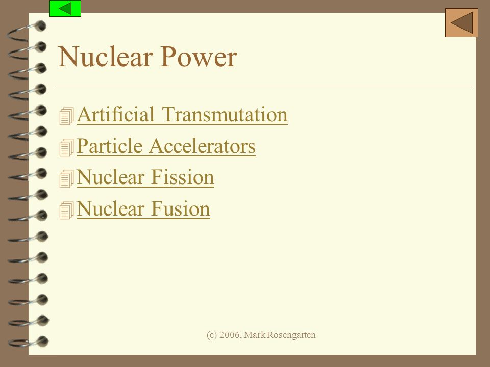 (c) 2006, Mark Rosengarten Nuclear Power 4 Artificial Transmutation Artificial Transmutation 4 Particle Accelerators Particle Accelerators 4 Nuclear F