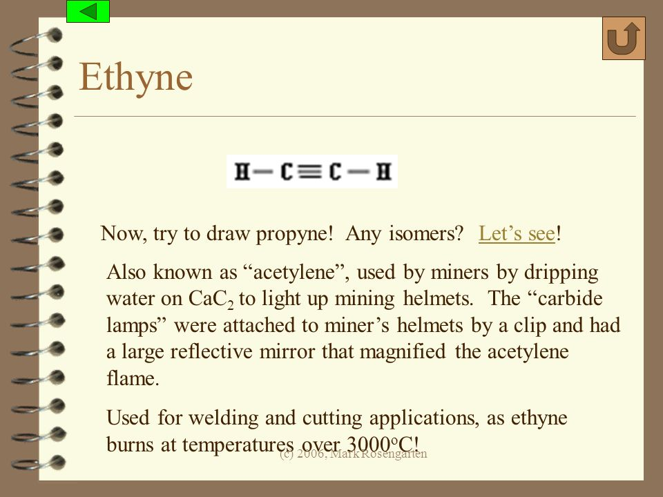 (c) 2006, Mark Rosengarten Ethyne Now, try to draw propyne! Any isomers? Lets see!Lets see Also known as acetylene, used by miners by dripping water o