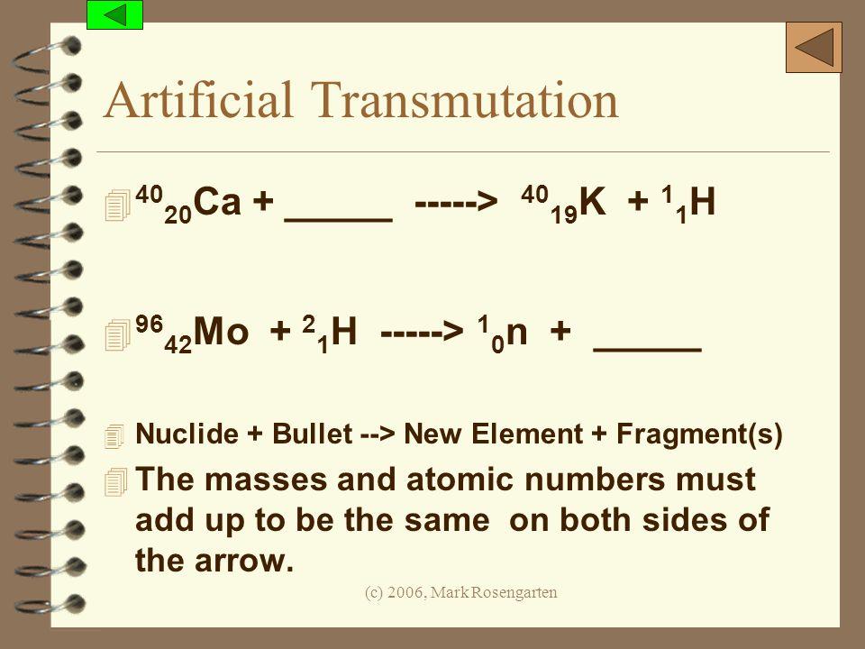 (c) 2006, Mark Rosengarten Artificial Transmutation 4 40 20 Ca + _____ -----> 40 19 K + 1 1 H 4 96 42 Mo + 2 1 H -----> 1 0 n + _____ 4 Nuclide + Bull