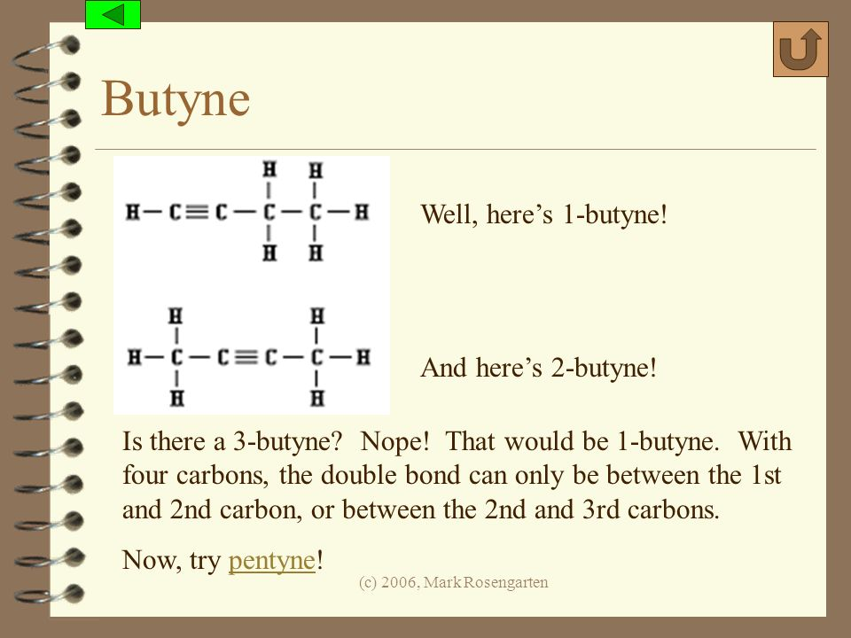 (c) 2006, Mark Rosengarten Butyne Well, heres 1-butyne! And heres 2-butyne! Is there a 3-butyne? Nope! That would be 1-butyne. With four carbons, the