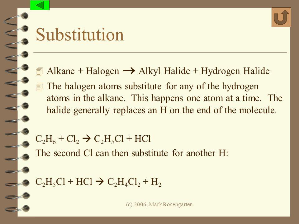 (c) 2006, Mark Rosengarten Substitution 4 Alkane + Halogen Alkyl Halide + Hydrogen Halide 4 The halogen atoms substitute for any of the hydrogen atoms