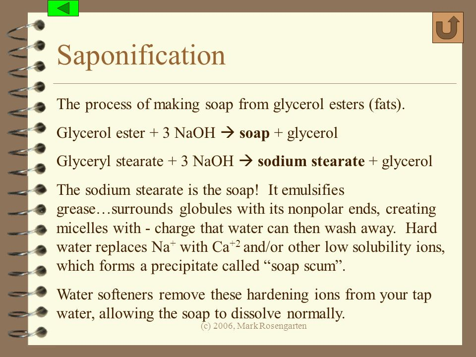 (c) 2006, Mark Rosengarten Saponification The process of making soap from glycerol esters (fats). Glycerol ester + 3 NaOH soap + glycerol Glyceryl ste