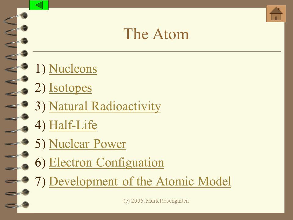 (c) 2006, Mark Rosengarten The Atom 1) NucleonsNucleons 2) IsotopesIsotopes 3) Natural RadioactivityNatural Radioactivity 4) Half-LifeHalf-Life 5) Nuc