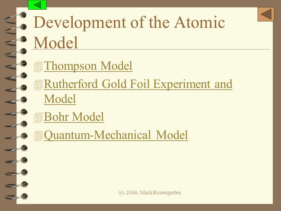 (c) 2006, Mark Rosengarten Development of the Atomic Model 4 Thompson Model Thompson Model 4 Rutherford Gold Foil Experiment and Model Rutherford Gold