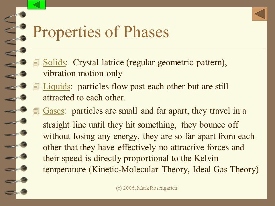 (c) 2006, Mark Rosengarten Properties of Phases 4 Solids: Crystal lattice (regular geometric pattern), vibration motion only Solids 4 Liquids: particl