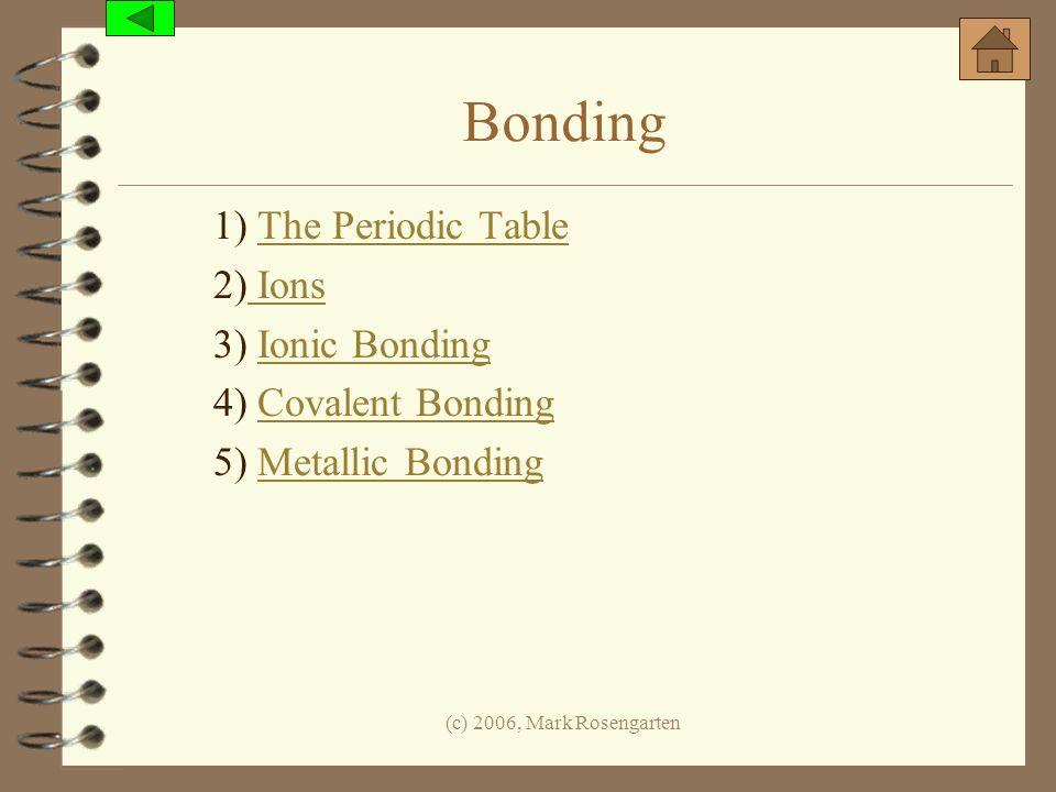 (c) 2006, Mark Rosengarten Bonding 1) The Periodic TableThe Periodic Table 2) Ions Ions 3) Ionic BondingIonic Bonding 4) Covalent BondingCovalent Bond