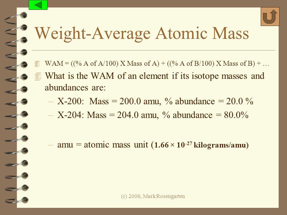 (c) 2006, Mark Rosengarten Weight-Average Atomic Mass 4 WAM = ((% A of A/100) X Mass of A) + ((% A of B/100) X Mass of B) + … 4 What is the WAM of an