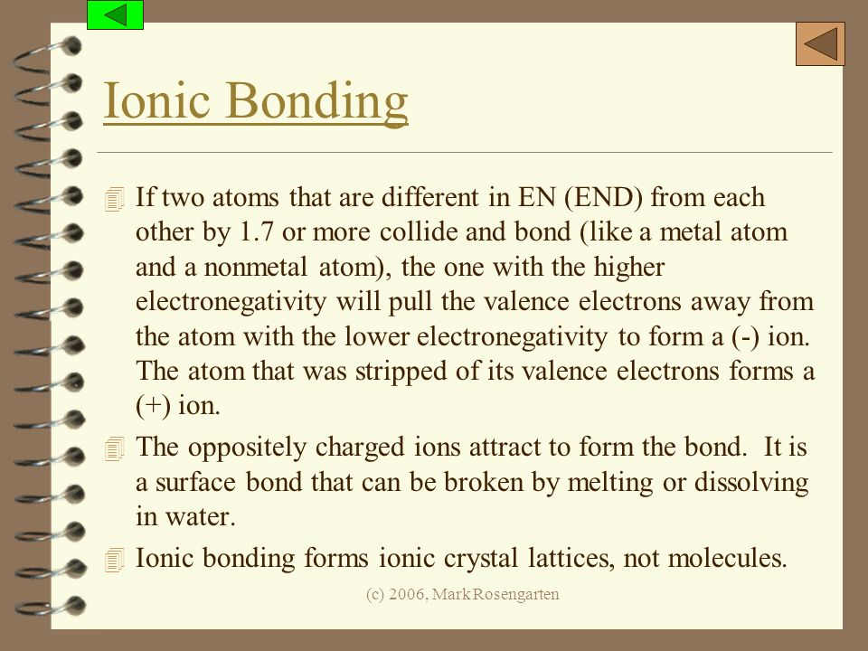 (c) 2006, Mark Rosengarten Ionic Bonding 4 If two atoms that are different in EN (END) from each other by 1.7 or more collide and bond (like a metal a