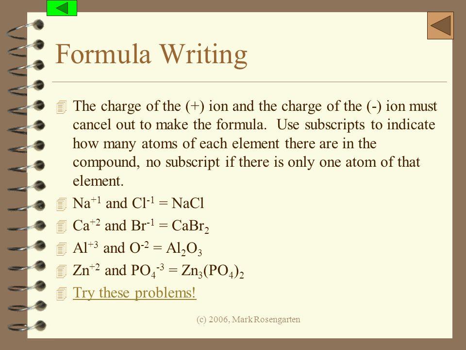 (c) 2006, Mark Rosengarten Formula Writing 4 The charge of the (+) ion and the charge of the (-) ion must cancel out to make the formula. Use subscrip