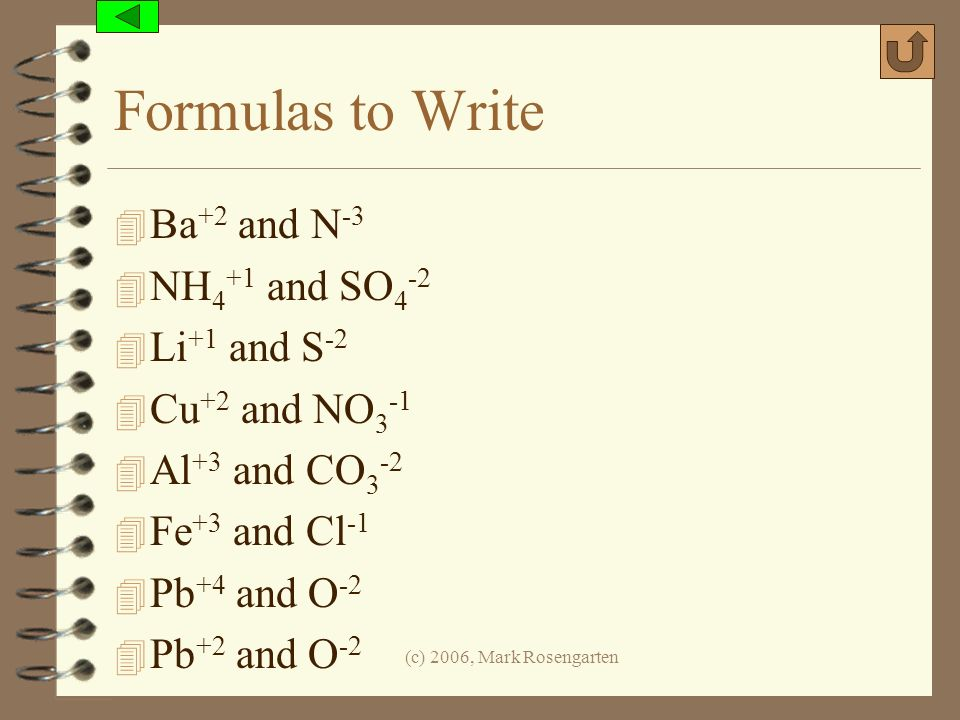 (c) 2006, Mark Rosengarten Formulas to Write 4 Ba +2 and N -3 4 NH 4 +1 and SO 4 -2 4 Li +1 and S -2 4 Cu +2 and NO 3 -1 4 Al +3 and CO 3 -2 4 Fe +3 a