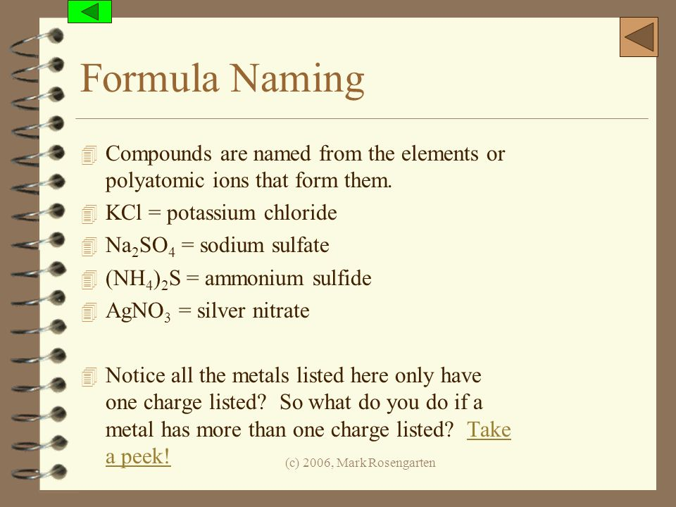 (c) 2006, Mark Rosengarten Formula Naming 4 Compounds are named from the elements or polyatomic ions that form them. 4 KCl = potassium chloride 4 Na 2