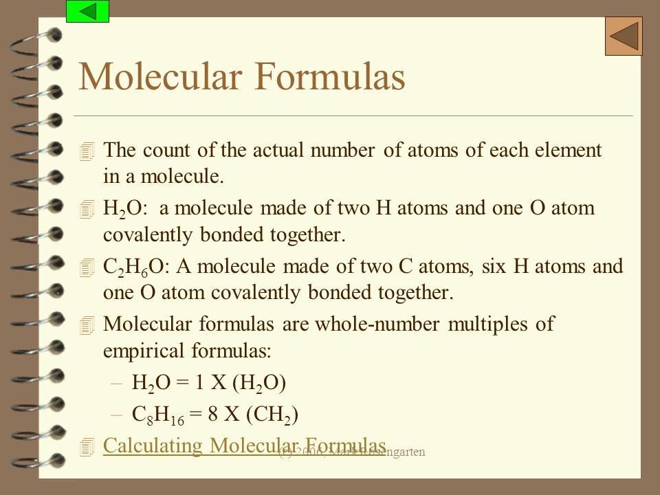 (c) 2006, Mark Rosengarten Molecular Formulas 4 The count of the actual number of atoms of each element in a molecule. 4 H 2 O: a molecule made of two