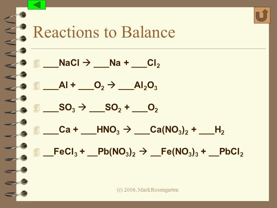 (c) 2006, Mark Rosengarten Reactions to Balance 4 ___NaCl ___Na + ___Cl 2 4 ___Al + ___O 2 ___Al 2 O 3 4 ___SO 3 ___SO 2 + ___O 2 4 ___Ca + ___HNO 3 _