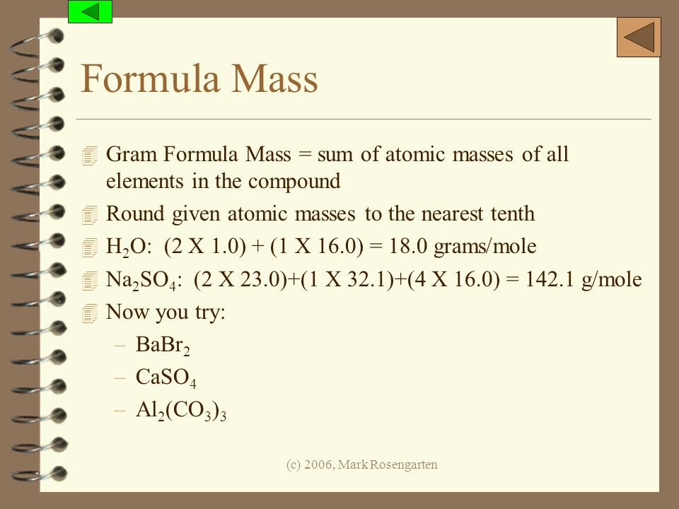 (c) 2006, Mark Rosengarten Formula Mass 4 Gram Formula Mass = sum of atomic masses of all elements in the compound 4 Round given atomic masses to the