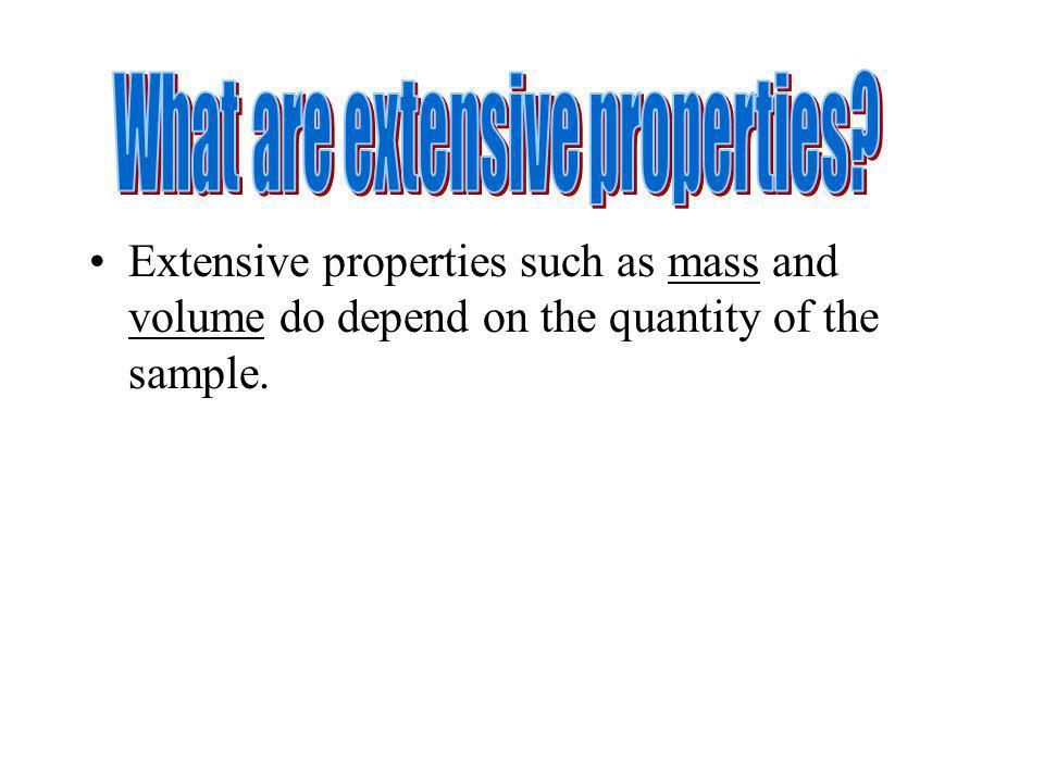 Extensive properties such as mass and volume do depend on the quantity of the sample.