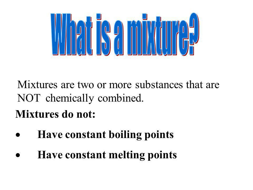 Mixtures are two or more substances that are NOT chemically combined. Mixtures do not: Have constant boiling points Have constant melting points