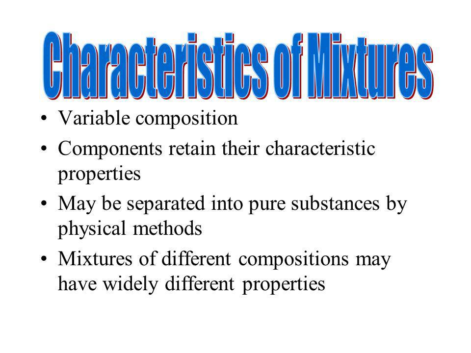 Variable composition Components retain their characteristic properties May be separated into pure substances by physical methods Mixtures of different