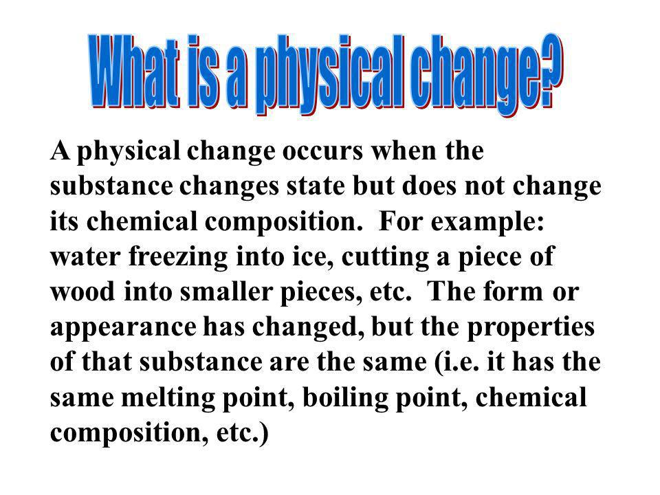 A physical change occurs when the substance changes state but does not change its chemical composition. For example: water freezing into ice, cutting
