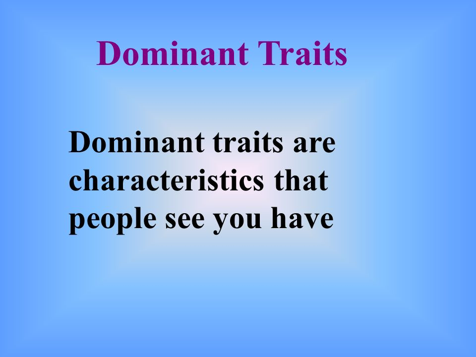 Dominant Traits Dominant traits are characteristics that people see you have