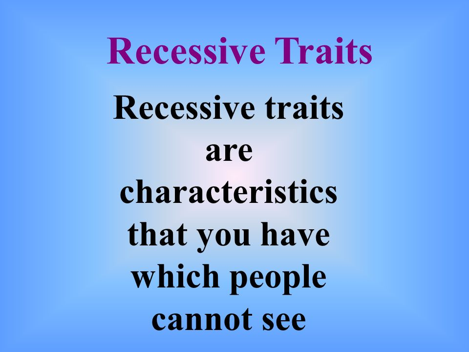 Recessive Traits Recessive traits are characteristics that you have which people cannot see