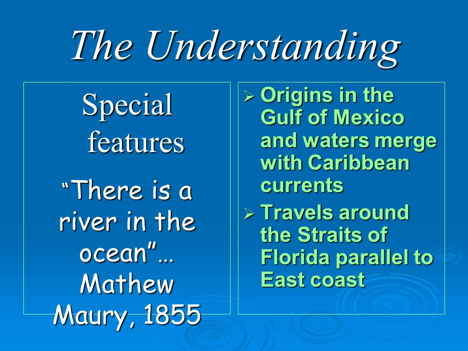 The Understanding Special features Origins in the Gulf of Mexico and waters merge with Caribbean currents Origins in the Gulf of Mexico and waters merge with Caribbean currents Travels around the Straits of Florida parallel to East coast Travels around the Straits of Florida parallel to East coast There is a river in the ocean… Mathew Maury, 1855 There is a river in the ocean… Mathew Maury, 1855