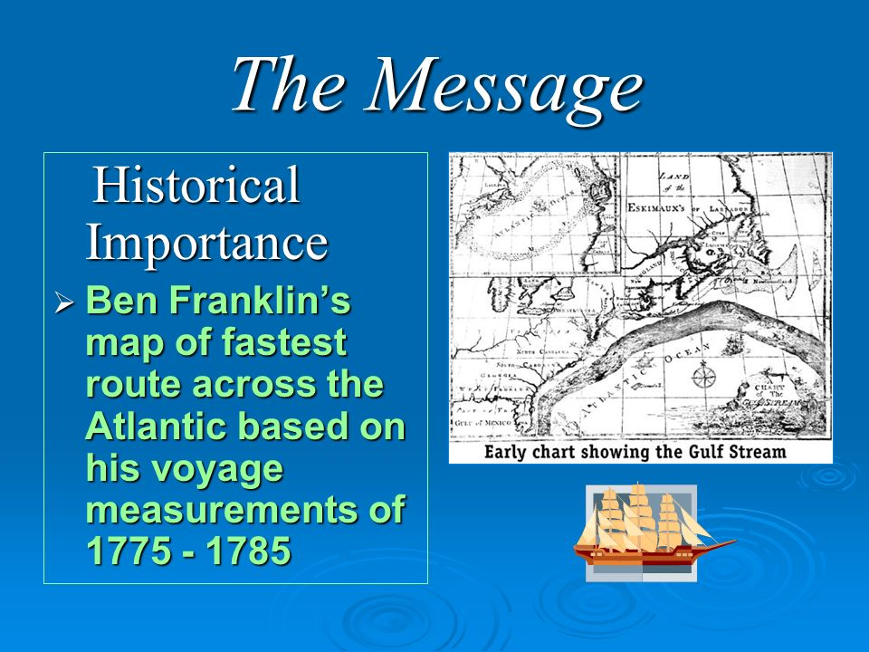 The Message Historical Importance Historical Importance Ben Franklins map of fastest route across the Atlantic based on his voyage measurements of 1775 - 1785 Ben Franklins map of fastest route across the Atlantic based on his voyage measurements of 1775 - 1785