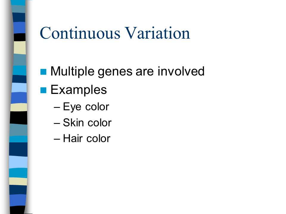 Continuous Variation Multiple genes are involved Examples –Eye color –Skin color –Hair color
