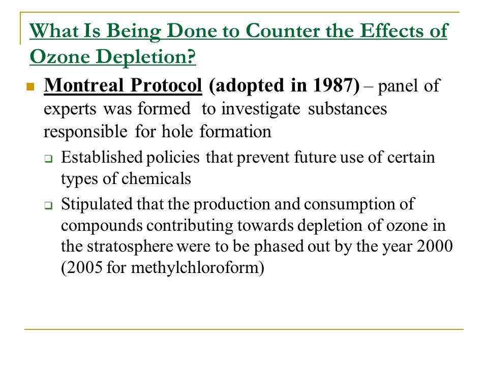 What Is Being Done to Counter the Effects of Ozone Depletion? Montreal Protocol (adopted in 1987) – panel of experts was formed to investigate substan