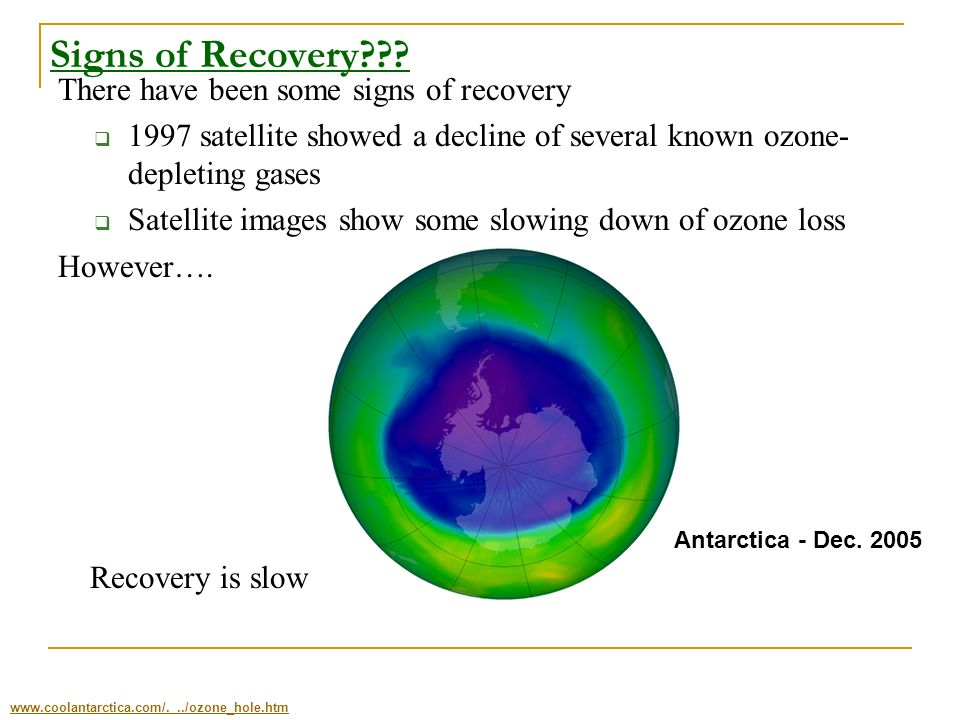 Signs of Recovery??? There have been some signs of recovery 1997 satellite showed a decline of several known ozone- depleting gases Satellite images s