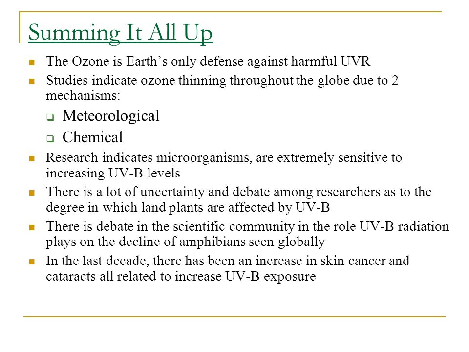 Summing It All Up The Ozone is Earths only defense against harmful UVR Studies indicate ozone thinning throughout the globe due to 2 mechanisms: Meteo