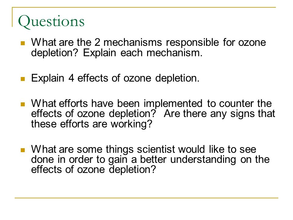 Questions What are the 2 mechanisms responsible for ozone depletion? Explain each mechanism. Explain 4 effects of ozone depletion. What efforts have b