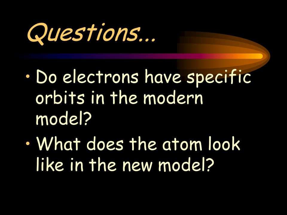 Questions... Do electrons have specific orbits in the modern model? What does the atom look like in the new model?