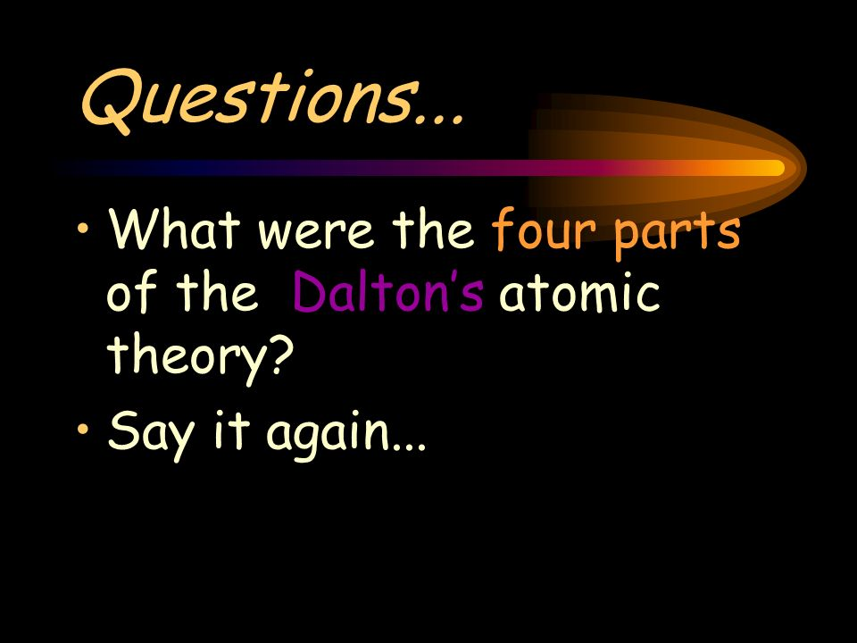 Questions... What were the four parts of the Daltons atomic theory Say it again...