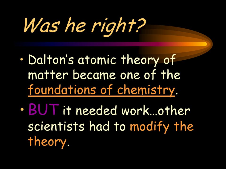 Was he right. Daltons atomic theory of matter became one of the foundations of chemistry.
