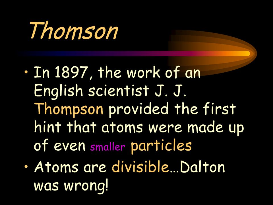 Thomson In 1897, the work of an English scientist J. J. Thompson provided the first hint that atoms were made up of even smaller particles Atoms are d