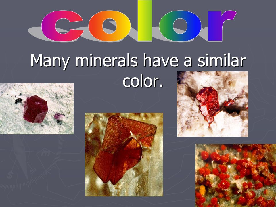 Some exceptions to the color rule would be cinnabar, which is always red, and malachite, which is green.