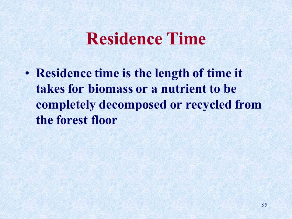 35 Residence Time Residence time is the length of time it takes for biomass or a nutrient to be completely decomposed or recycled from the forest floo