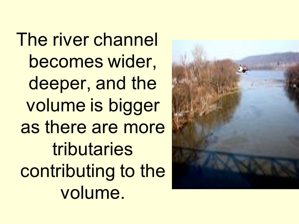 The river channel becomes wider, deeper, and the volume is bigger as there are more tributaries contributing to the volume.