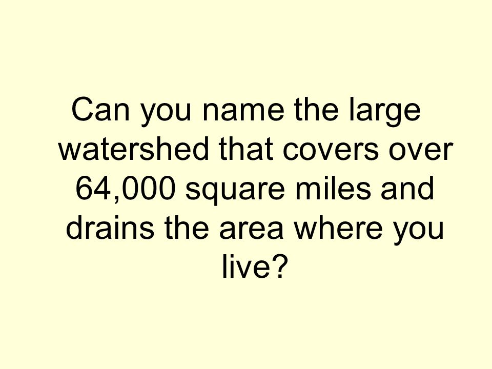 Can you name the large watershed that covers over 64,000 square miles and drains the area where you live?