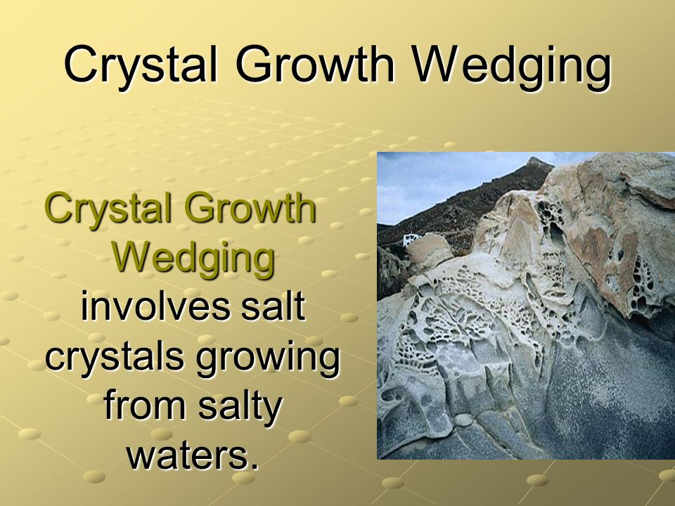 Crystal Growth Wedging Crystal Growth Wedging involves salt crystals growing from salty waters.