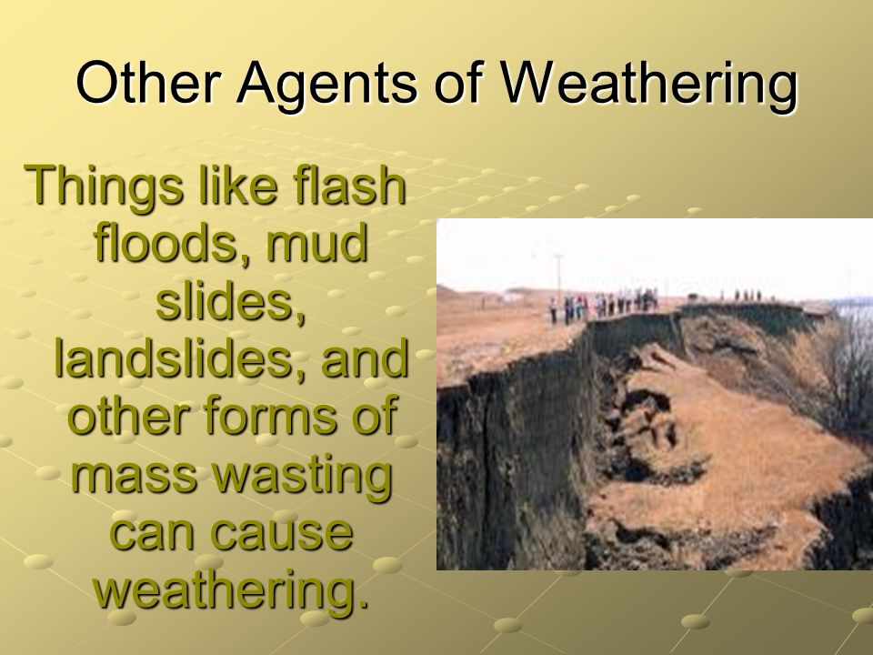 Other Agents of Weathering Things like flash floods, mud slides, landslides, and other forms of mass wasting can cause weathering.